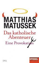 Matthias Matussek: Das katholische Abenteuer