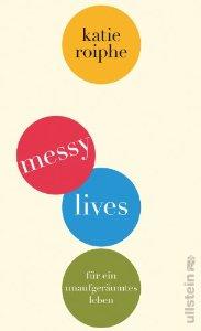 Katie Roiphe: Messy Lives - Für ein unaufgeräumtes Leben