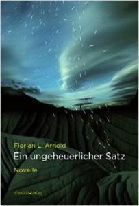 Florian L. Arnold: Ein ungeheuerlicher Satz