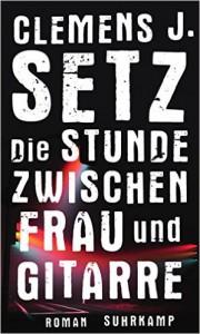Clemens J. Setz: Die Stunde zwischen Frau und Gitarre